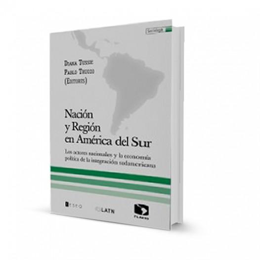 Nación y Región en América del Sur. Los actores nacionales y la economía política de la integración Sudamericana